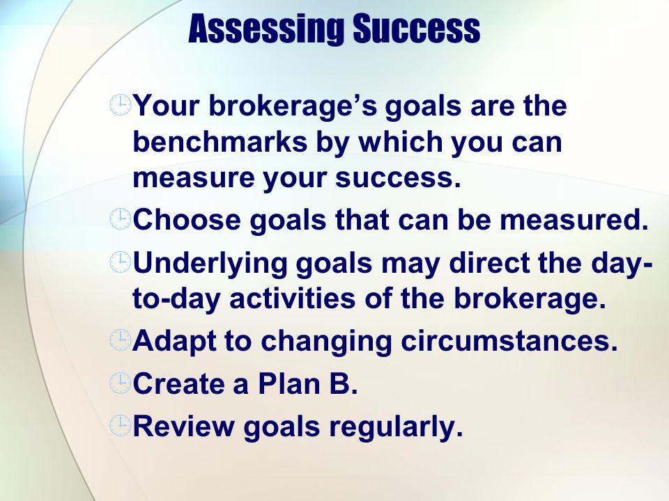 Assessing Success Your brokerage's goals are the benchmarks by which you can measure your success. Choose goals that can be measured.