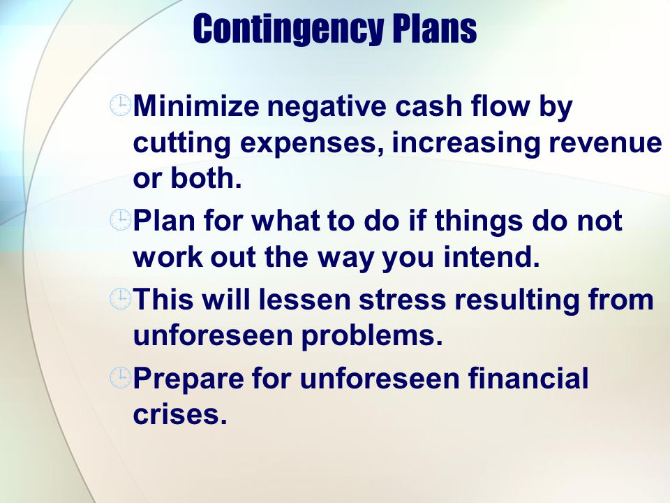 Contingency Plans Minimize negative cash flow by cutting expenses, increasing revenue or both.