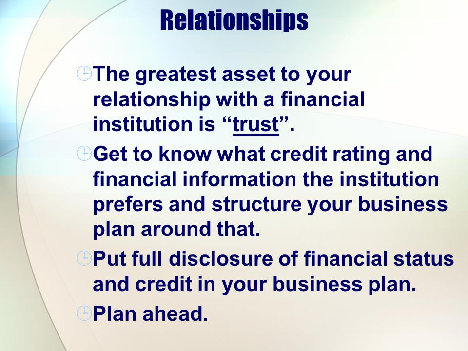 Relationships The greatest asset to your relationship with a financial institution is trust .