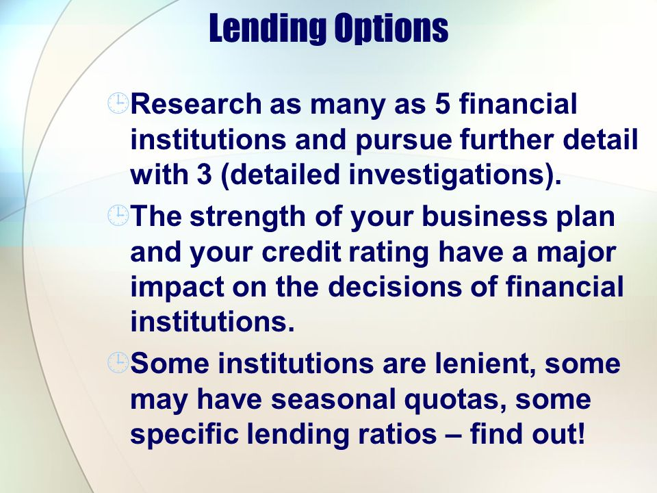 Lending Options Research as many as 5 financial institutions and pursue further detail with 3 (detailed investigations).