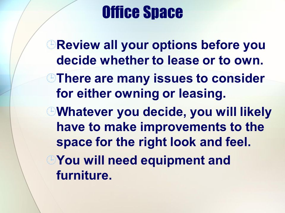 Office Space Review all your options before you decide whether to lease or to own. There are many issues to consider for either owning or leasing.
