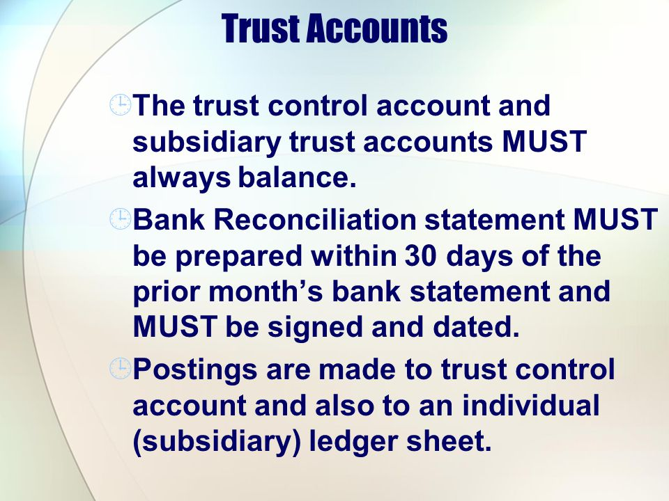 Trust Accounts The trust control account and subsidiary trust accounts MUST always balance.