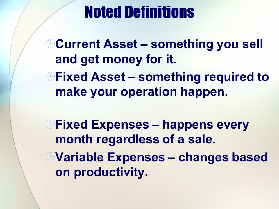 Noted Definitions Current Asset – something you sell and get money for it. Fixed Asset – something required to make your operation happen.