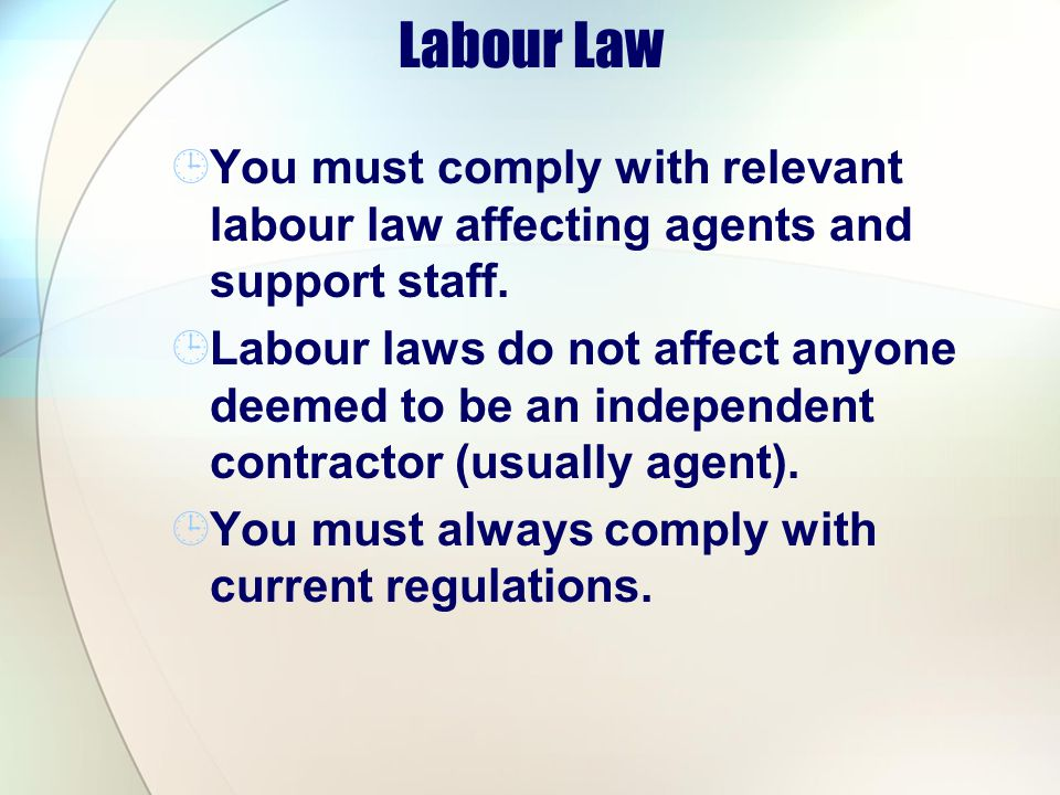 Labour Law You must comply with relevant labour law affecting agents and support staff.