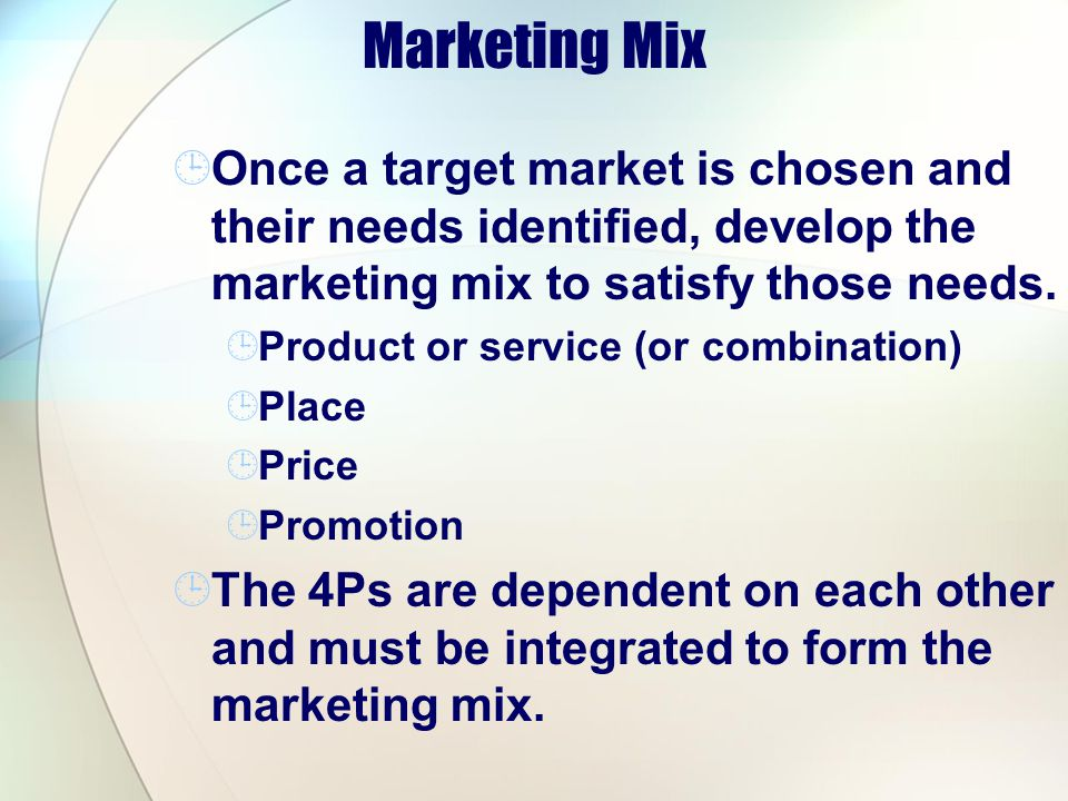 Marketing Mix Once a target market is chosen and their needs identified, develop the marketing mix to satisfy those needs.