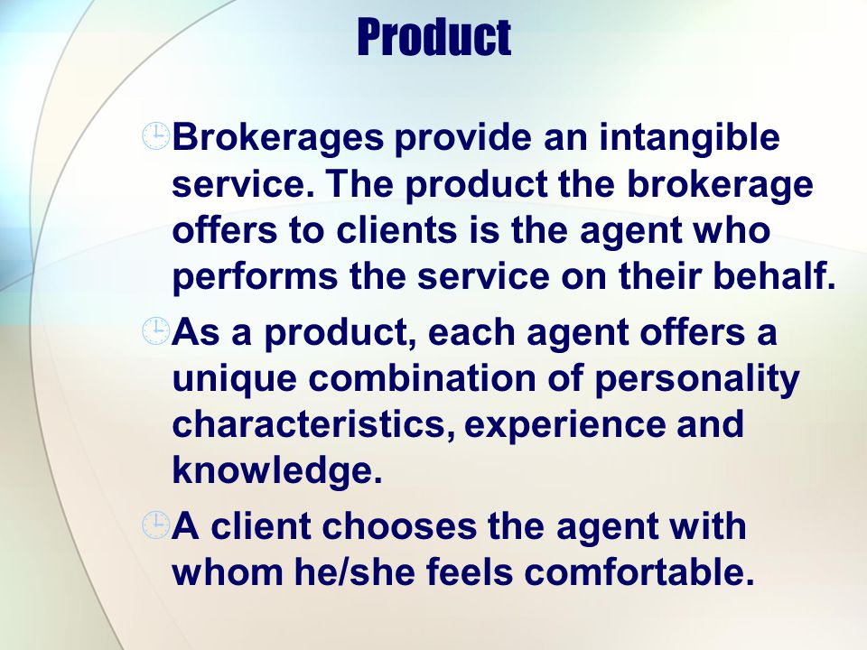 Product Brokerages provide an intangible service. The product the brokerage offers to clients is the agent who performs the service on their behalf.