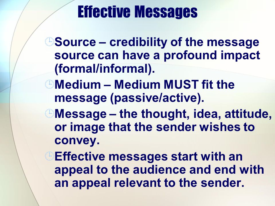 Effective Messages Source – credibility of the message source can have a profound impact (formal/informal).