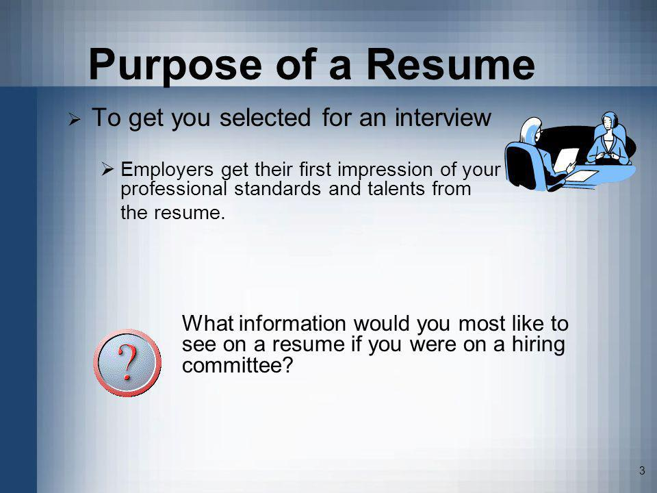 Purpose of a Resume To get you selected for an interview