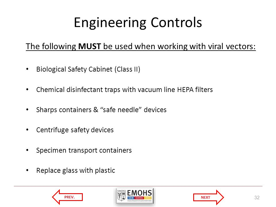 Engineering Controls The following MUST be used when working with viral vectors: Biological Safety Cabinet (Class II)