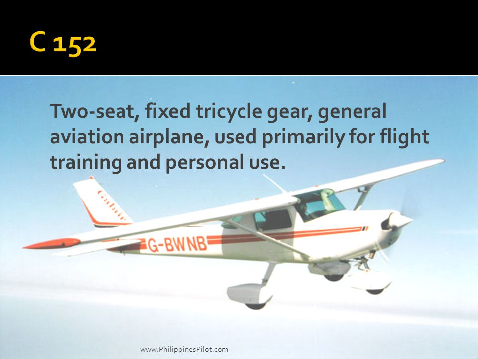 C 152 Two-seat, fixed tricycle gear, general aviation airplane, used primarily for flight training and personal use.