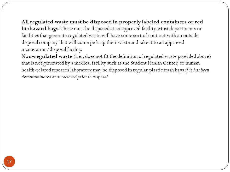 All regulated waste must be disposed in properly labeled containers or red biohazard bags. These must be disposed at an approved facility. Most departments or facilities that generate regulated waste will have some sort of contract with an outside disposal company that will come pick up their waste and take it to an approved incineration/disposal facility.