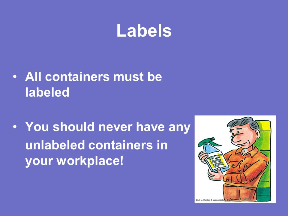 Labels All containers must be labeled You should never have any