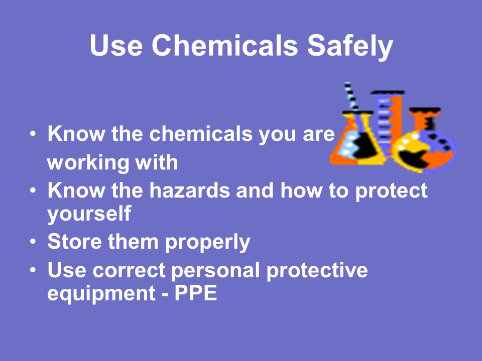 Use Chemicals Safely Know the chemicals you are working with
