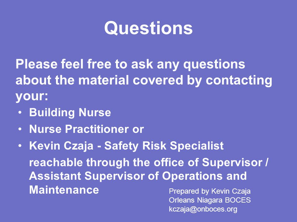 Questions Please feel free to ask any questions about the material covered by contacting your: Building Nurse.
