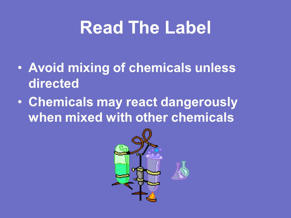Read The Label Avoid mixing of chemicals unless directed
