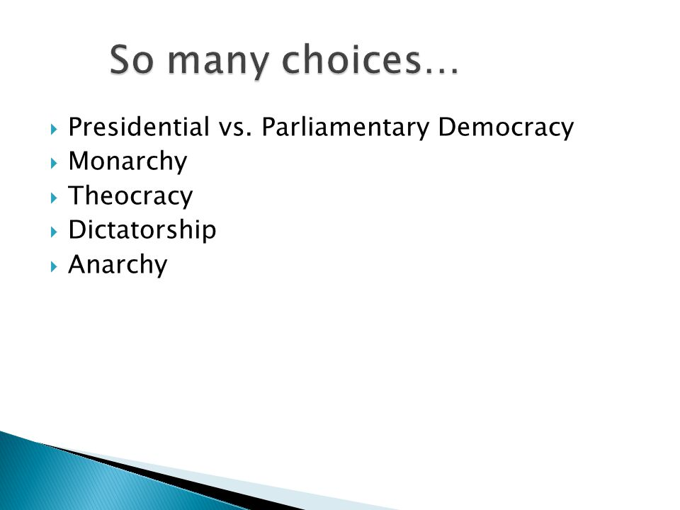 So many choices… Presidential vs. Parliamentary Democracy Monarchy