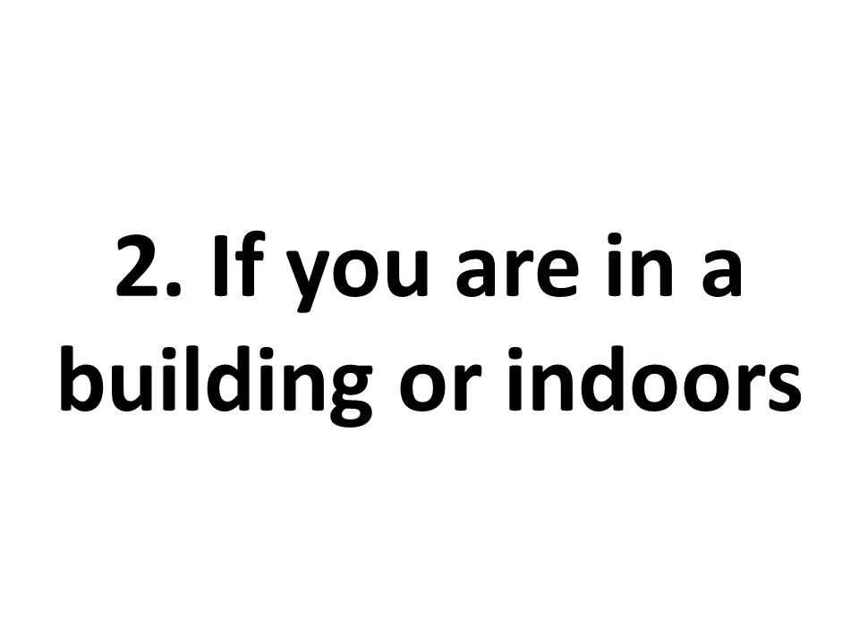 2. If you are in a building or indoors