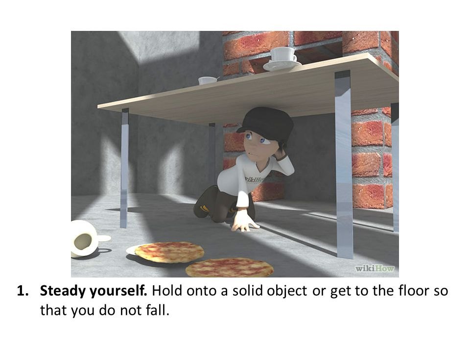 Steady yourself. Hold onto a solid object or get to the floor so that you do not fall.