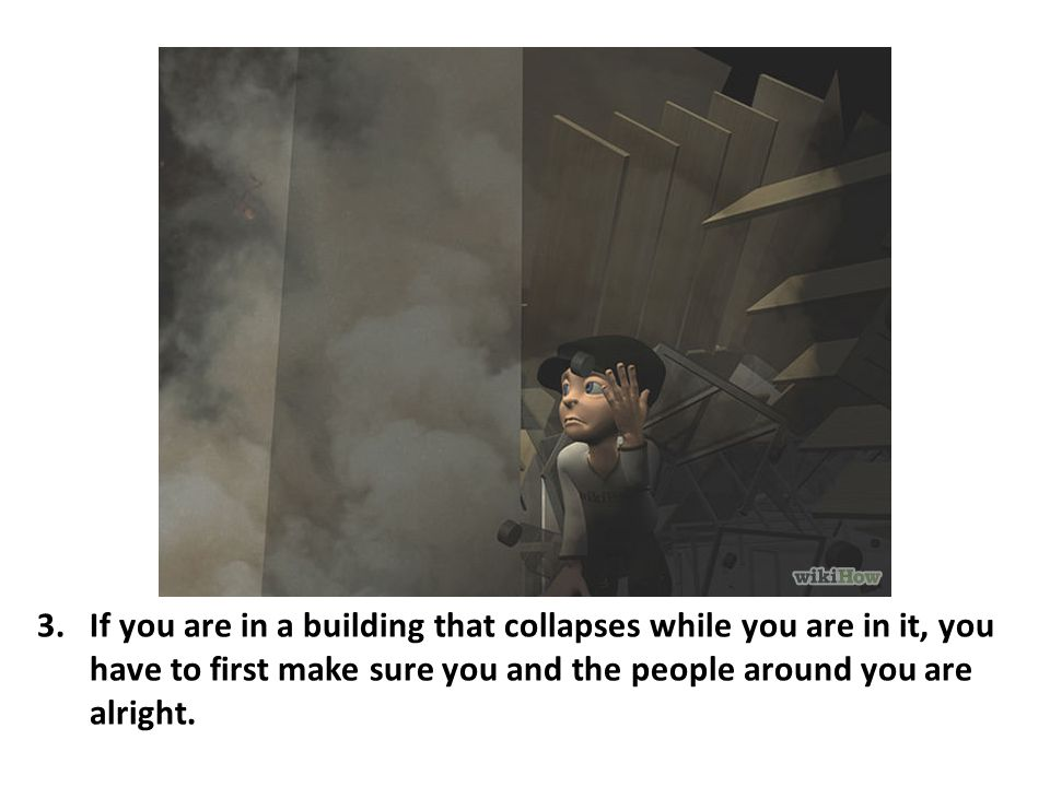 If you are in a building that collapses while you are in it, you have to first make sure you and the people around you are alright.