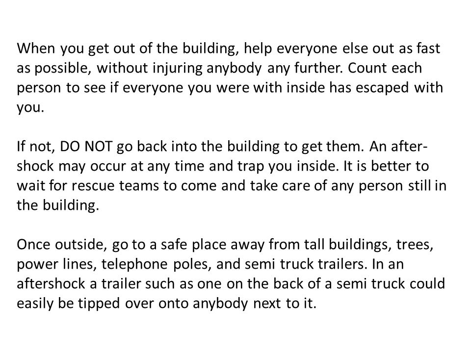 When you get out of the building, help everyone else out as fast as possible, without injuring anybody any further. Count each person to see if everyone you were with inside has escaped with you.
