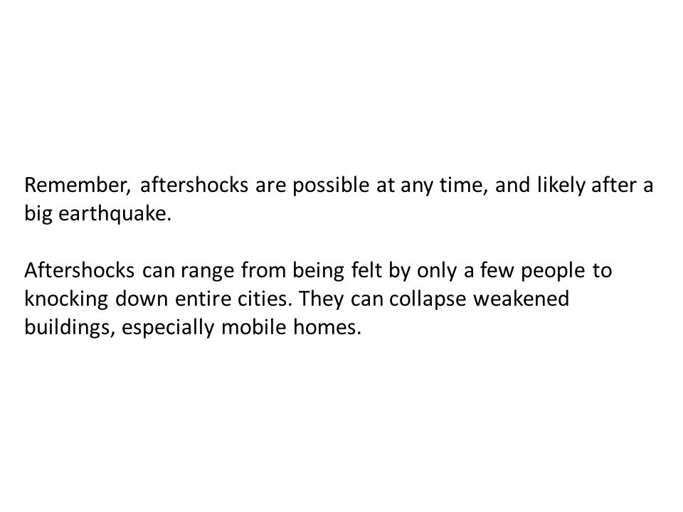 Remember, aftershocks are possible at any time, and likely after a big earthquake.