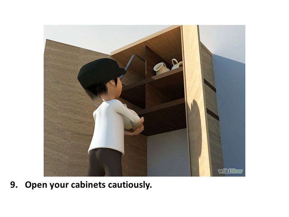 Open your cabinets cautiously.