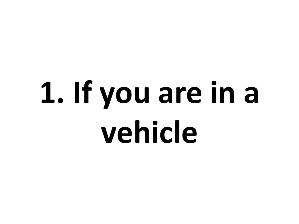 1. If you are in a vehicle