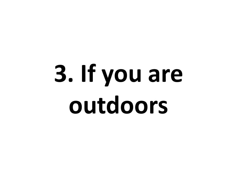 3. If you are outdoors