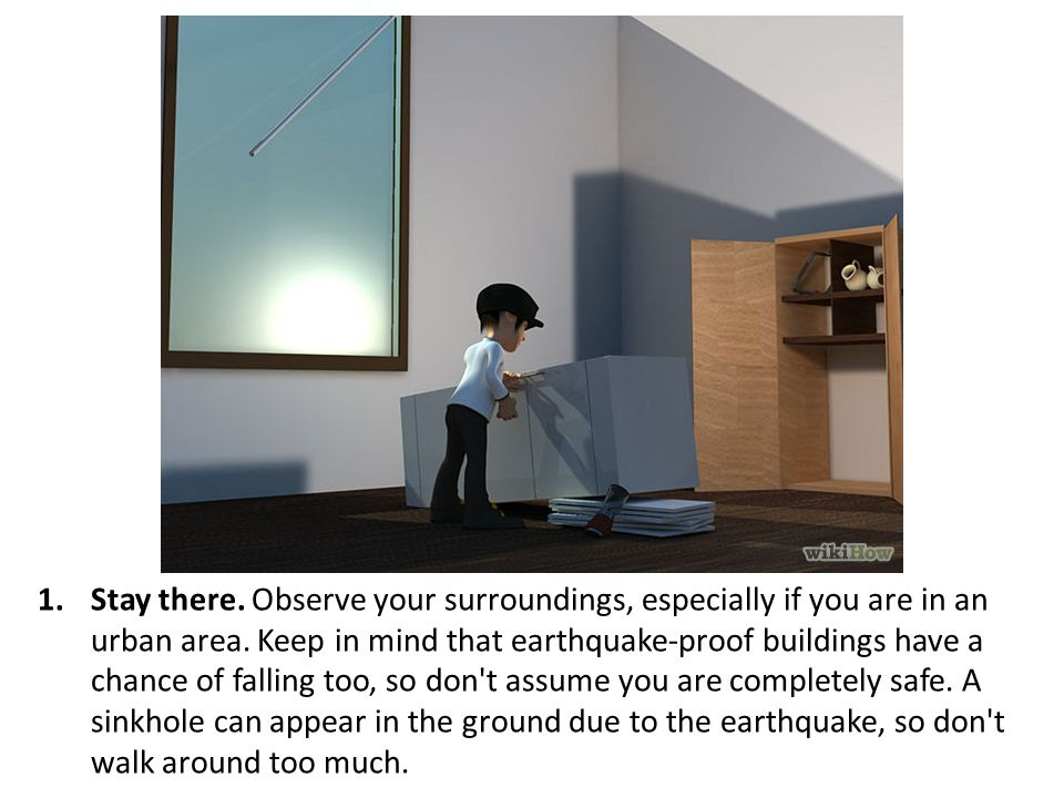 Stay there. Observe your surroundings, especially if you are in an urban area.