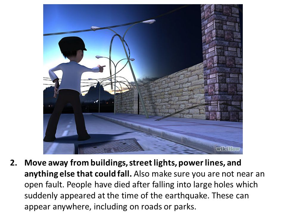 Move away from buildings, street lights, power lines, and anything else that could fall.