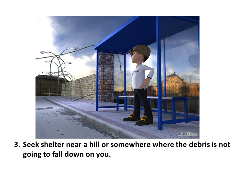 Seek shelter near a hill or somewhere where the debris is not going to fall down on you.