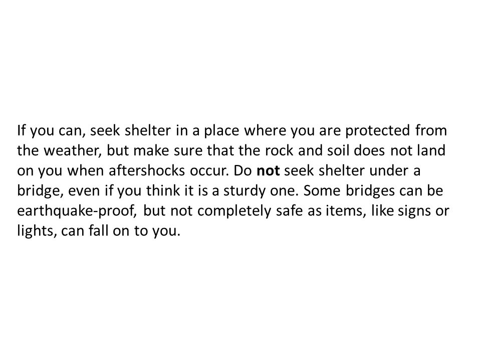 If you can, seek shelter in a place where you are protected from the weather, but make sure that the rock and soil does not land on you when aftershocks occur.