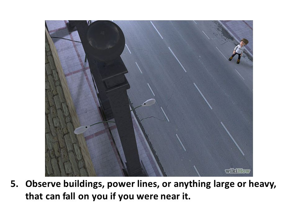 Observe buildings, power lines, or anything large or heavy, that can fall on you if you were near it.