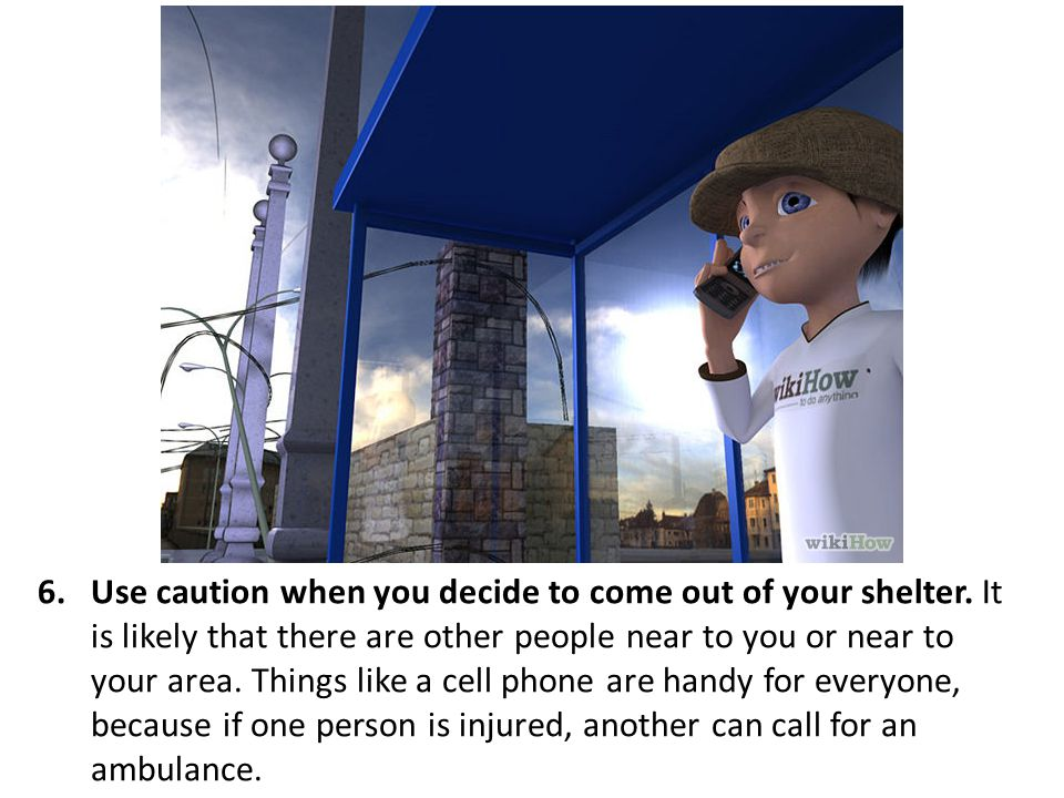 Use caution when you decide to come out of your shelter