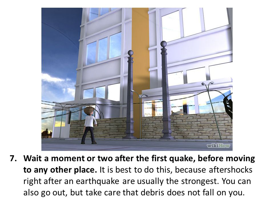 Wait a moment or two after the first quake, before moving to any other place.