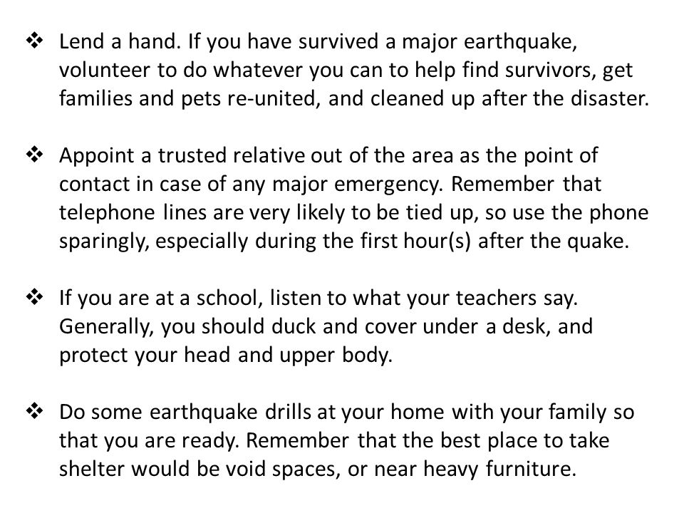 Lend a hand. If you have survived a major earthquake, volunteer to do whatever you can to help find survivors, get families and pets re-united, and cleaned up after the disaster.