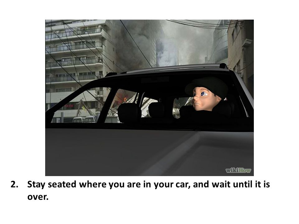 Stay seated where you are in your car, and wait until it is over.