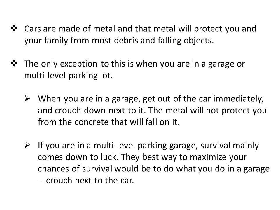 Cars are made of metal and that metal will protect you and your family from most debris and falling objects.