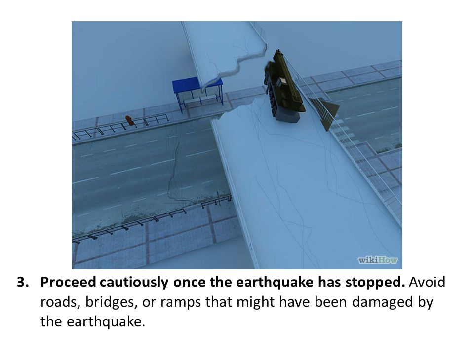 Proceed cautiously once the earthquake has stopped