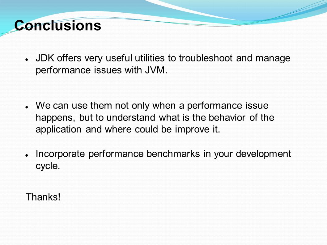 Conclusions JDK offers very useful utilities to troubleshoot and manage performance issues with JVM.