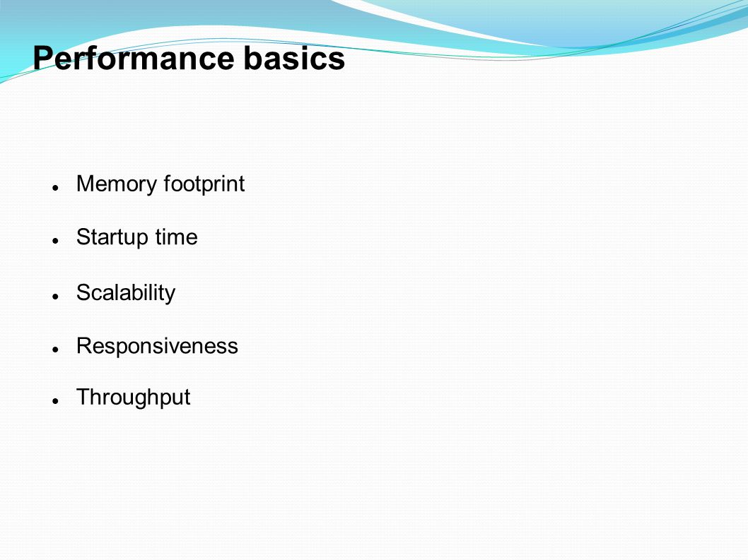 Performance basics Memory footprint Startup time Scalability
