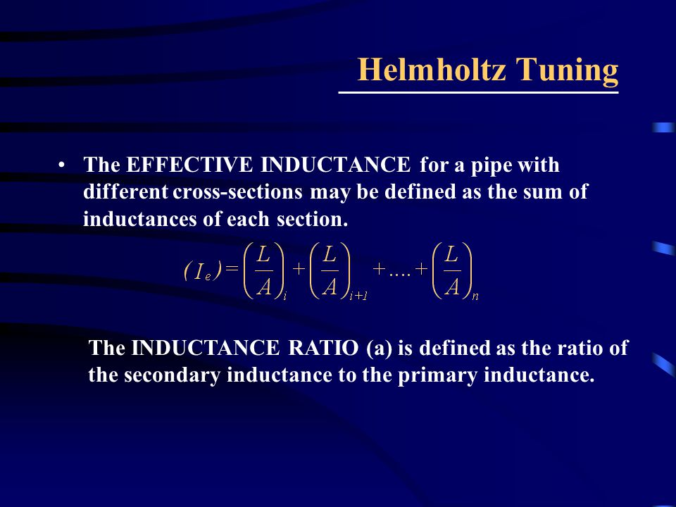 Helmholtz Tuning The EFFECTIVE INDUCTANCE for a pipe with different cross-sections may be defined as the sum of inductances of each section.