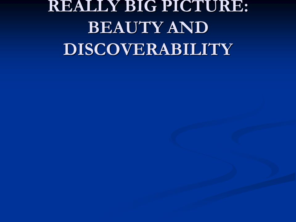 REALLY BIG PICTURE: BEAUTY AND DISCOVERABILITY