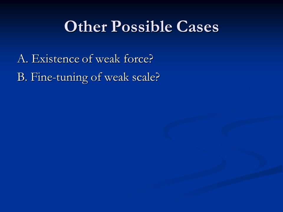 Other Possible Cases A. Existence of weak force B. Fine-tuning of weak scale