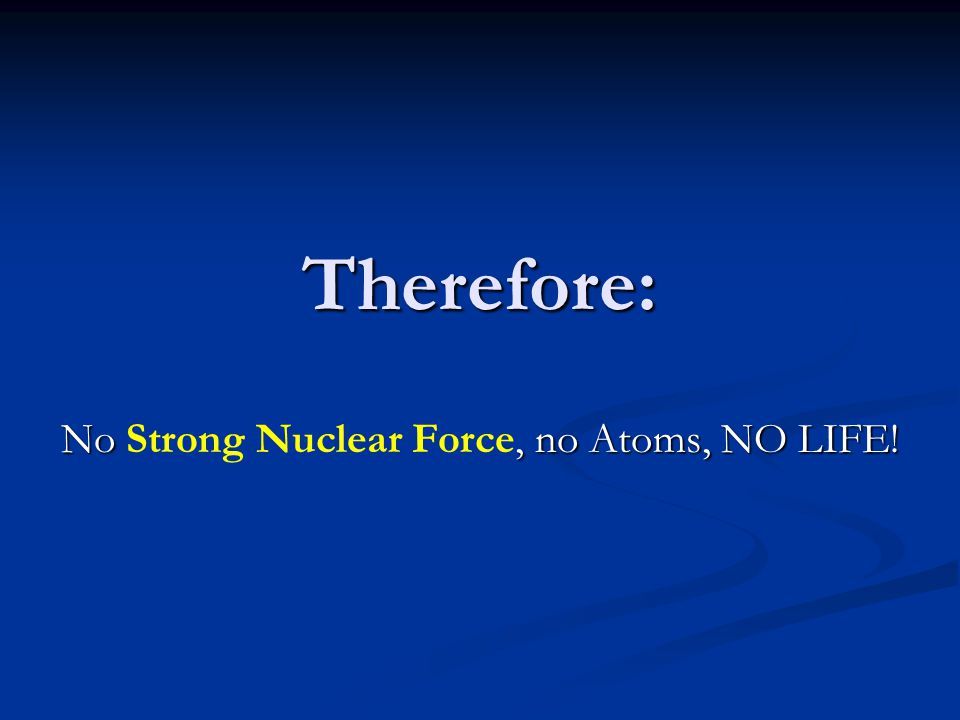 No Strong Nuclear Force, no Atoms, NO LIFE!
