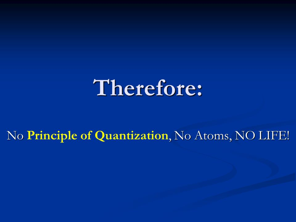 No Principle of Quantization, No Atoms, NO LIFE!