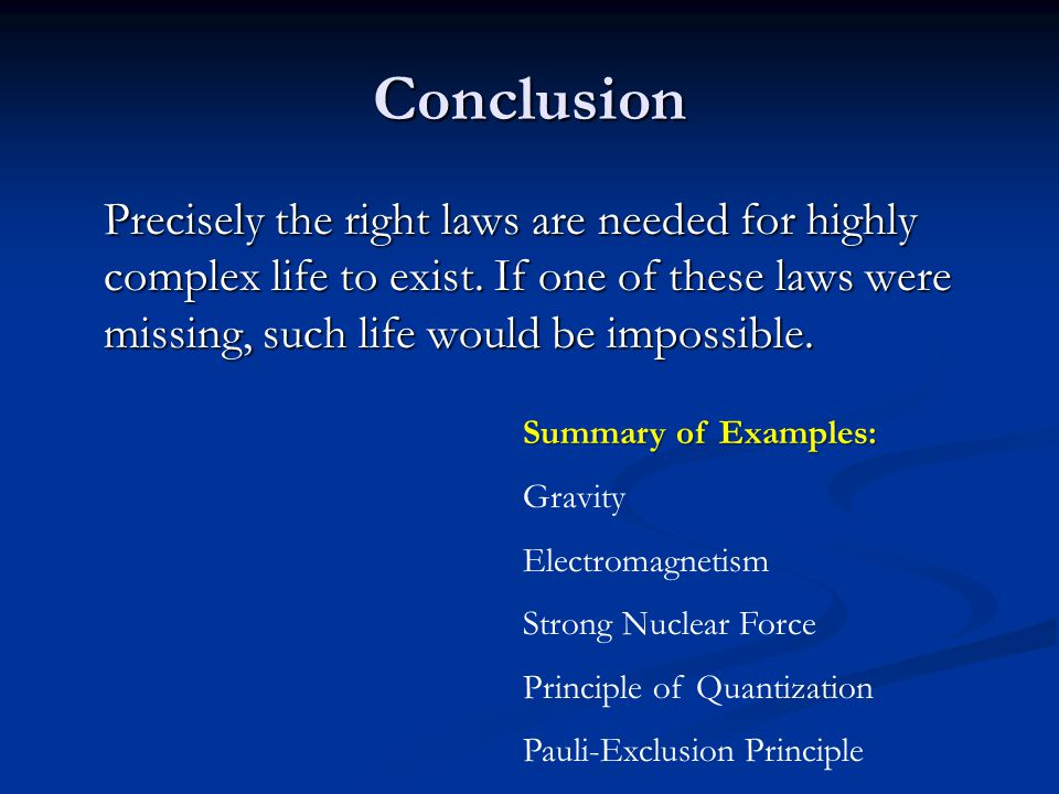 Conclusion Precisely the right laws are needed for highly complex life to exist. If one of these laws were missing, such life would be impossible.