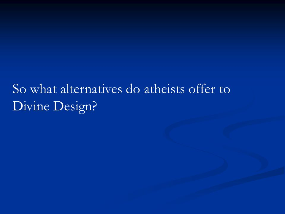 So what alternatives do atheists offer to Divine Design