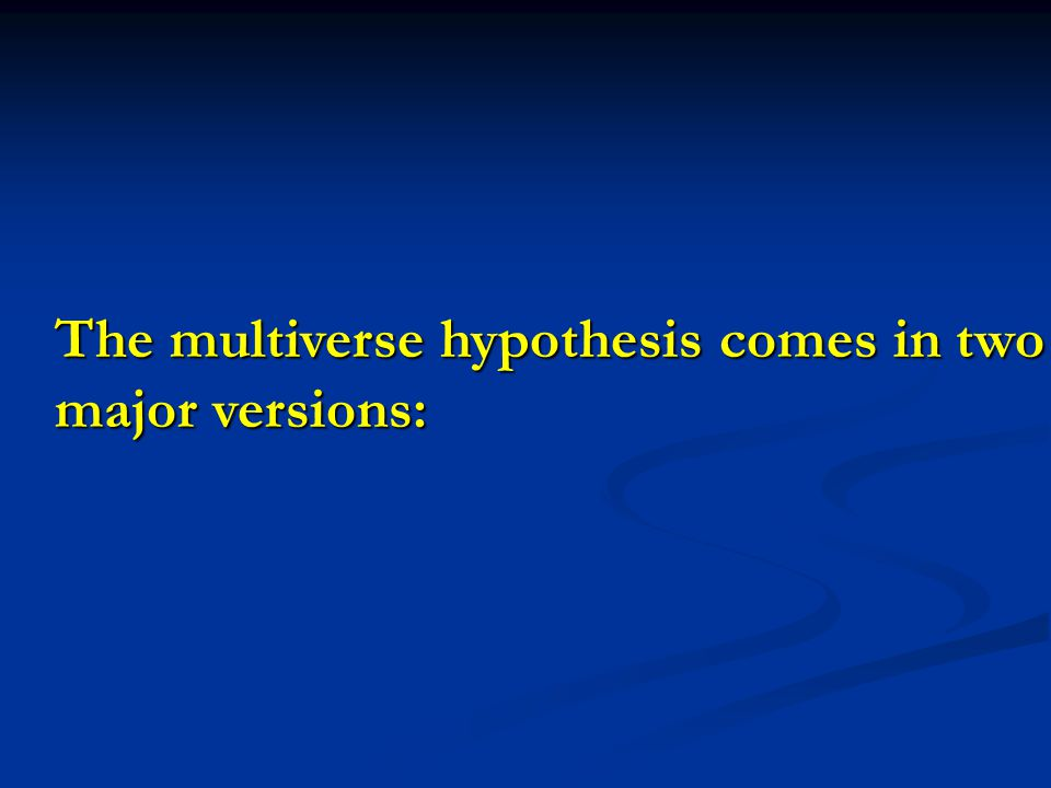 The multiverse hypothesis comes in two major versions: