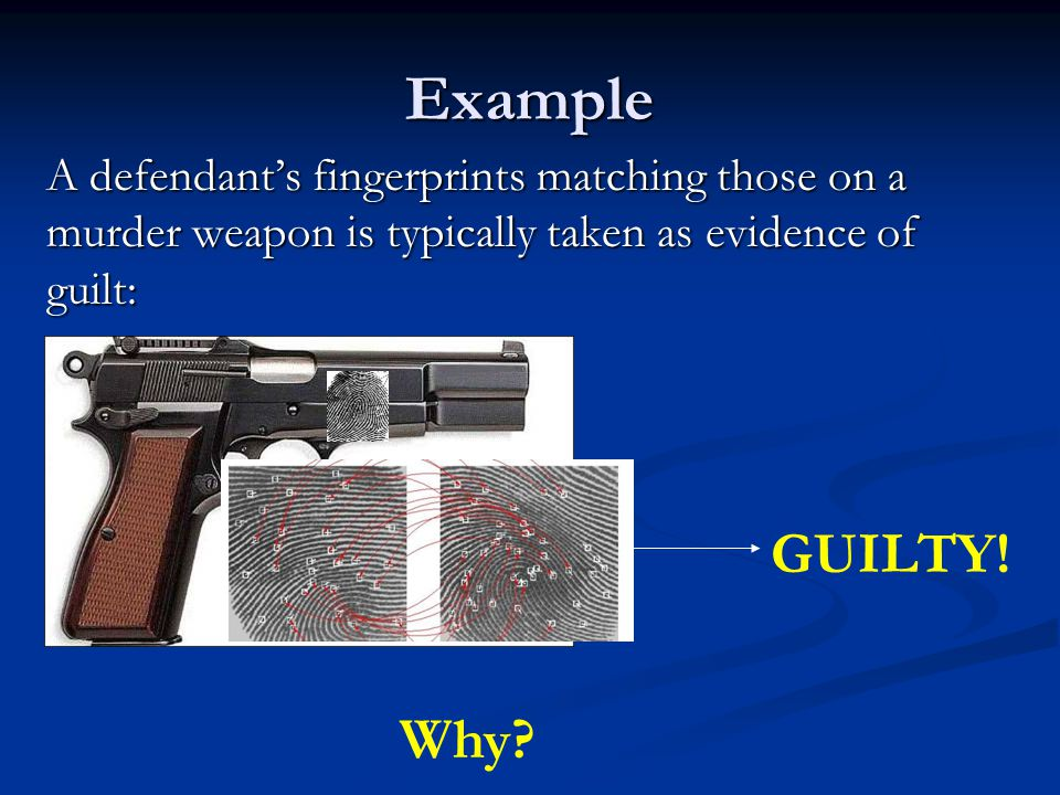 Example A defendant's fingerprints matching those on a murder weapon is typically taken as evidence of guilt: